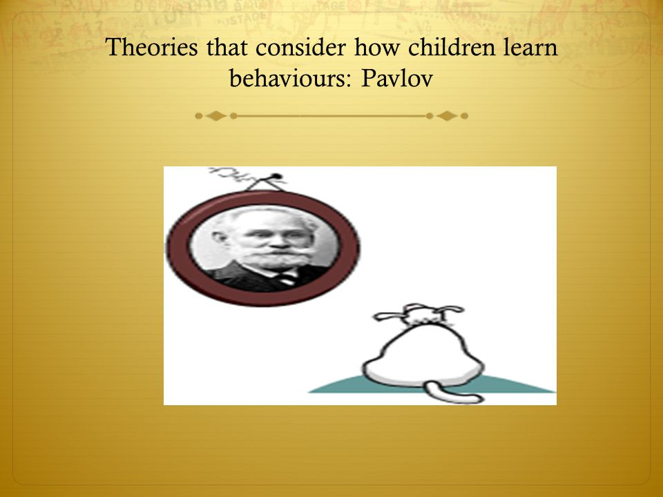 Theories that consider how children learn behaviours: Pavlov