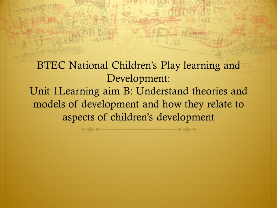 BTEC National Children's Play learning and Development: Unit 1Learning aim B: Understand theories and models of development and how they relate to aspects of children's development