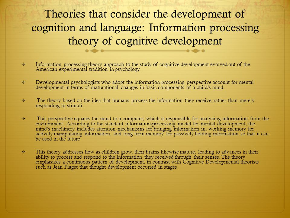 Theories that consider the development of cognition and language: Information processing theory of cognitive development