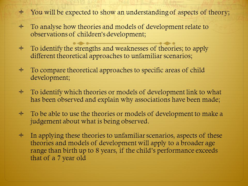 You will be expected to show an understanding of aspects of theory;