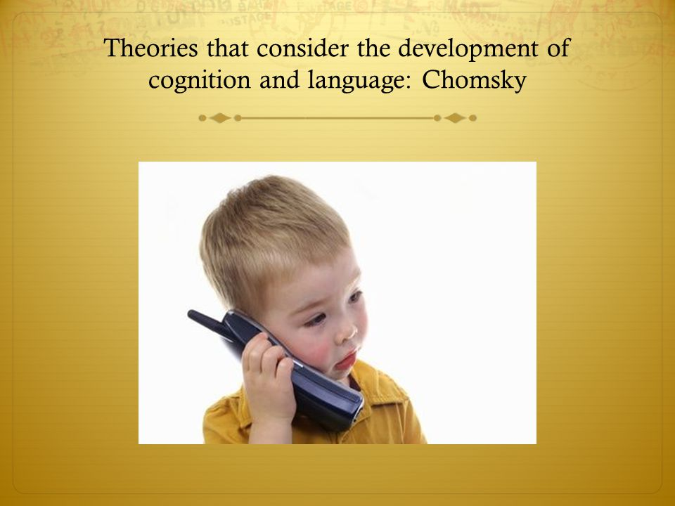 Theories that consider the development of cognition and language: Chomsky