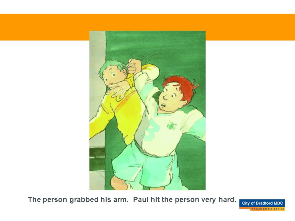 The person grabbed his arm. Paul hit the person very hard.