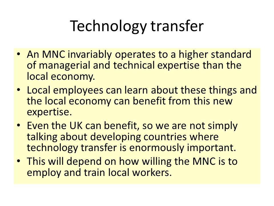 Technology transfer An MNC invariably operates to a higher standard of managerial and technical expertise than the local economy.