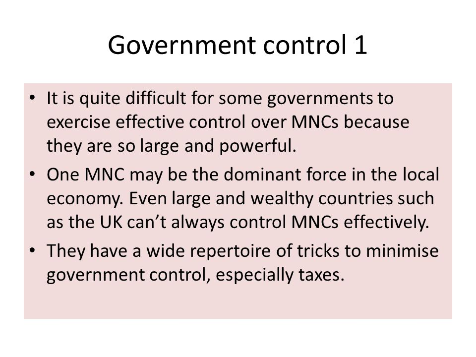 Government control 1 It is quite difficult for some governments to exercise effective control over MNCs because they are so large and powerful.