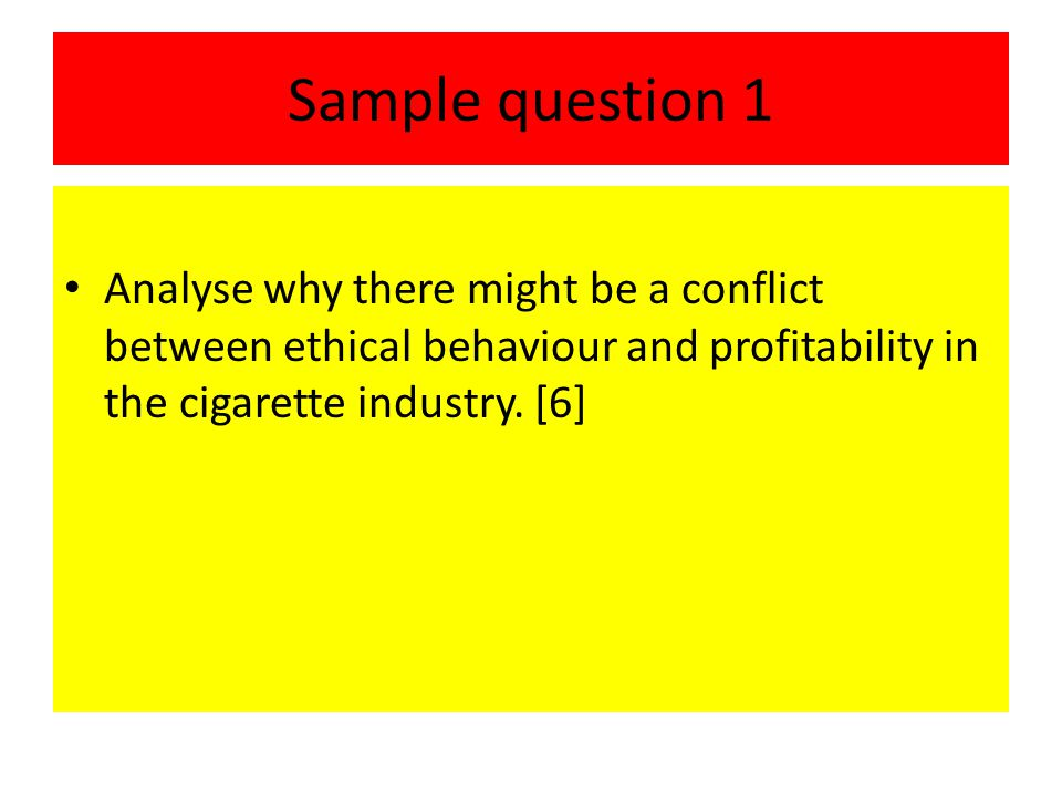 Sample question 1 Analyse why there might be a conflict between ethical behaviour and profitability in the cigarette industry.