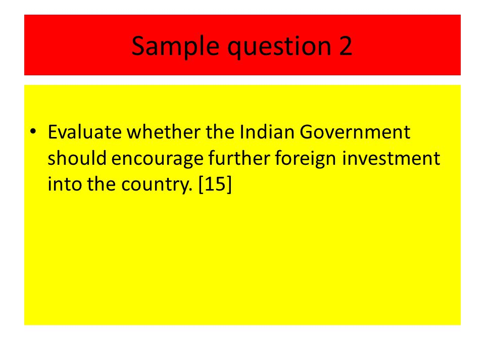 Sample question 2 Evaluate whether the Indian Government should encourage further foreign investment into the country.
