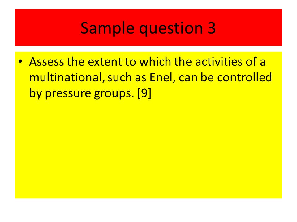 Sample question 3 Assess the extent to which the activities of a multinational, such as Enel, can be controlled by pressure groups.
