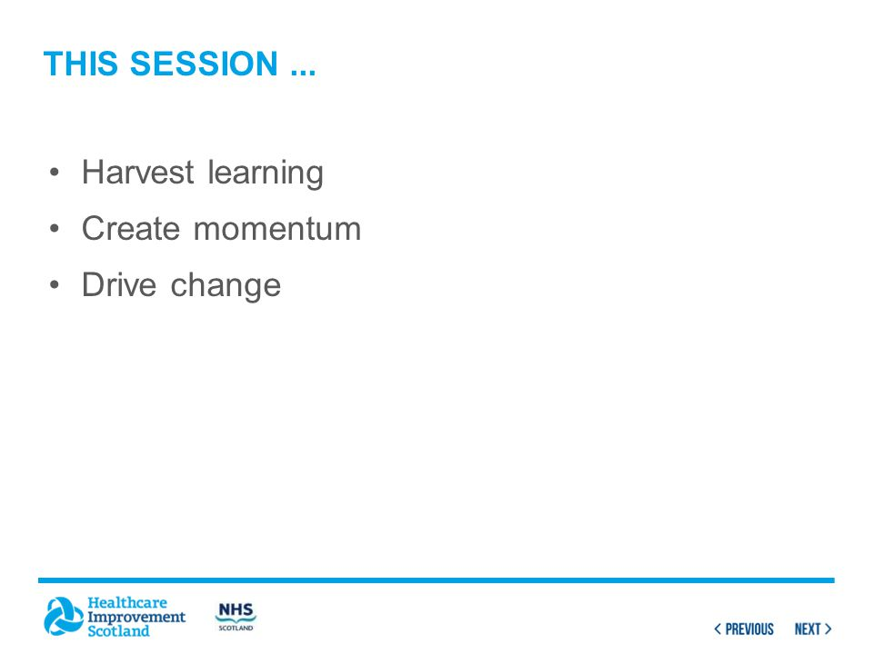 This session ... Harvest learning Create momentum Drive change