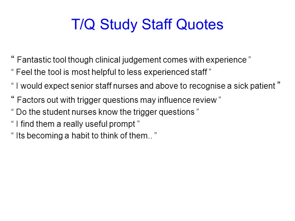 T/Q Study Staff Quotes Fantastic tool though clinical judgement comes with experience