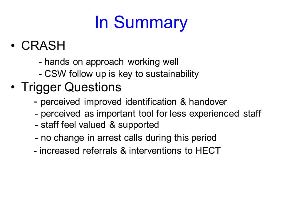 In Summary CRASH - hands on approach working well Trigger Questions