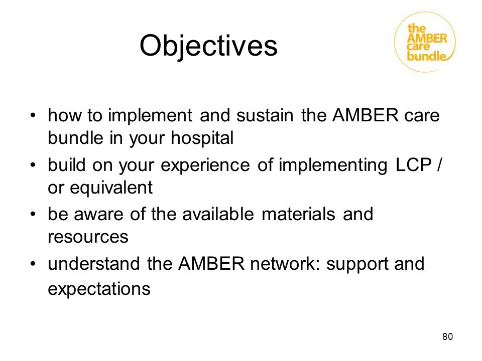 Objectives how to implement and sustain the AMBER care bundle in your hospital. build on your experience of implementing LCP / or equivalent.