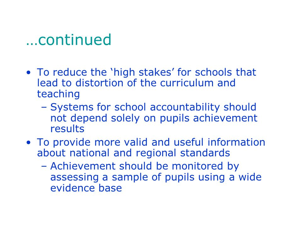 …continued To reduce the 'high stakes' for schools that lead to distortion of the curriculum and teaching.