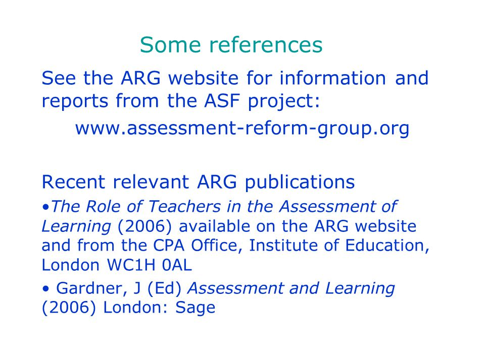 Some references See the ARG website for information and reports from the ASF project: www.assessment-reform-group.org.