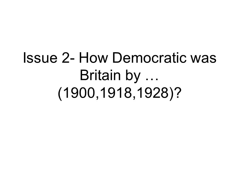 Issue 2- How Democratic was Britain by … (1900,1918,1928)