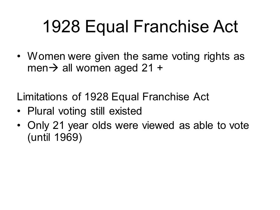 1928 Equal Franchise Act Women were given the same voting rights as men all women aged 21 + Limitations of 1928 Equal Franchise Act.