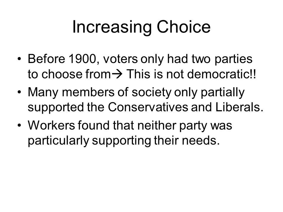 Increasing Choice Before 1900, voters only had two parties to choose from This is not democratic!!
