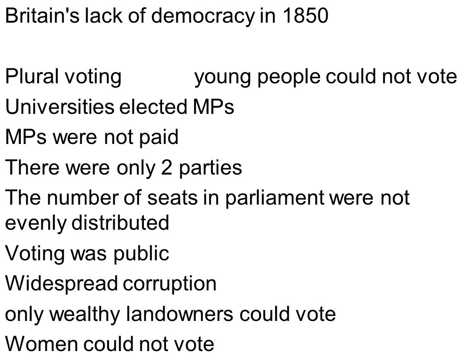 Britain s lack of democracy in 1850 Plural voting young people could not vote Universities elected MPs MPs were not paid There were only 2 parties The number of seats in parliament were not evenly distributed Voting was public Widespread corruption only wealthy landowners could vote Women could not vote