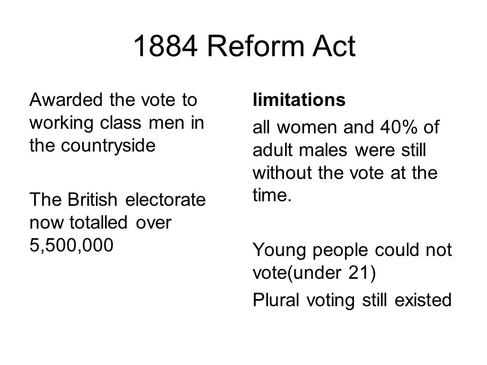 1884 Reform Act Awarded the vote to working class men in the countryside The British electorate now totalled over 5,500,000