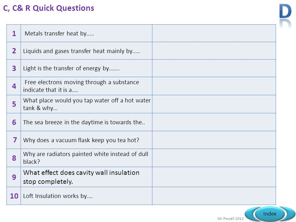 D C, C& R Quick Questions. 1. Metals transfer heat by..... 2. Liquids and gases transfer heat mainly by.....