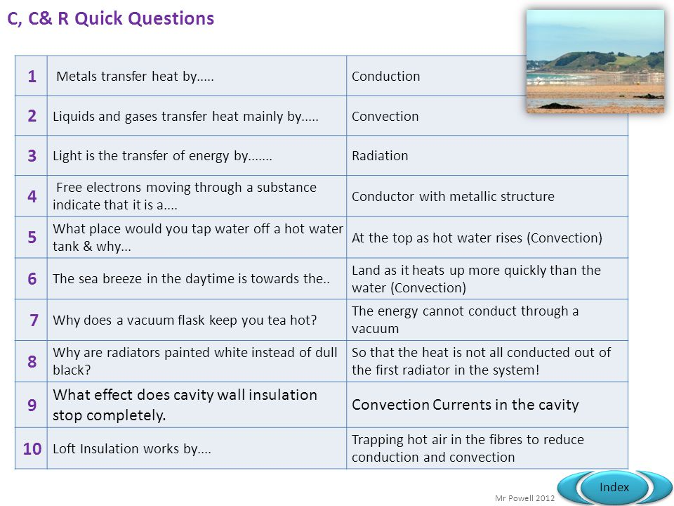 C, C& R Quick Questions 1. Metals transfer heat by..... Conduction. 2. Liquids and gases transfer heat mainly by.....