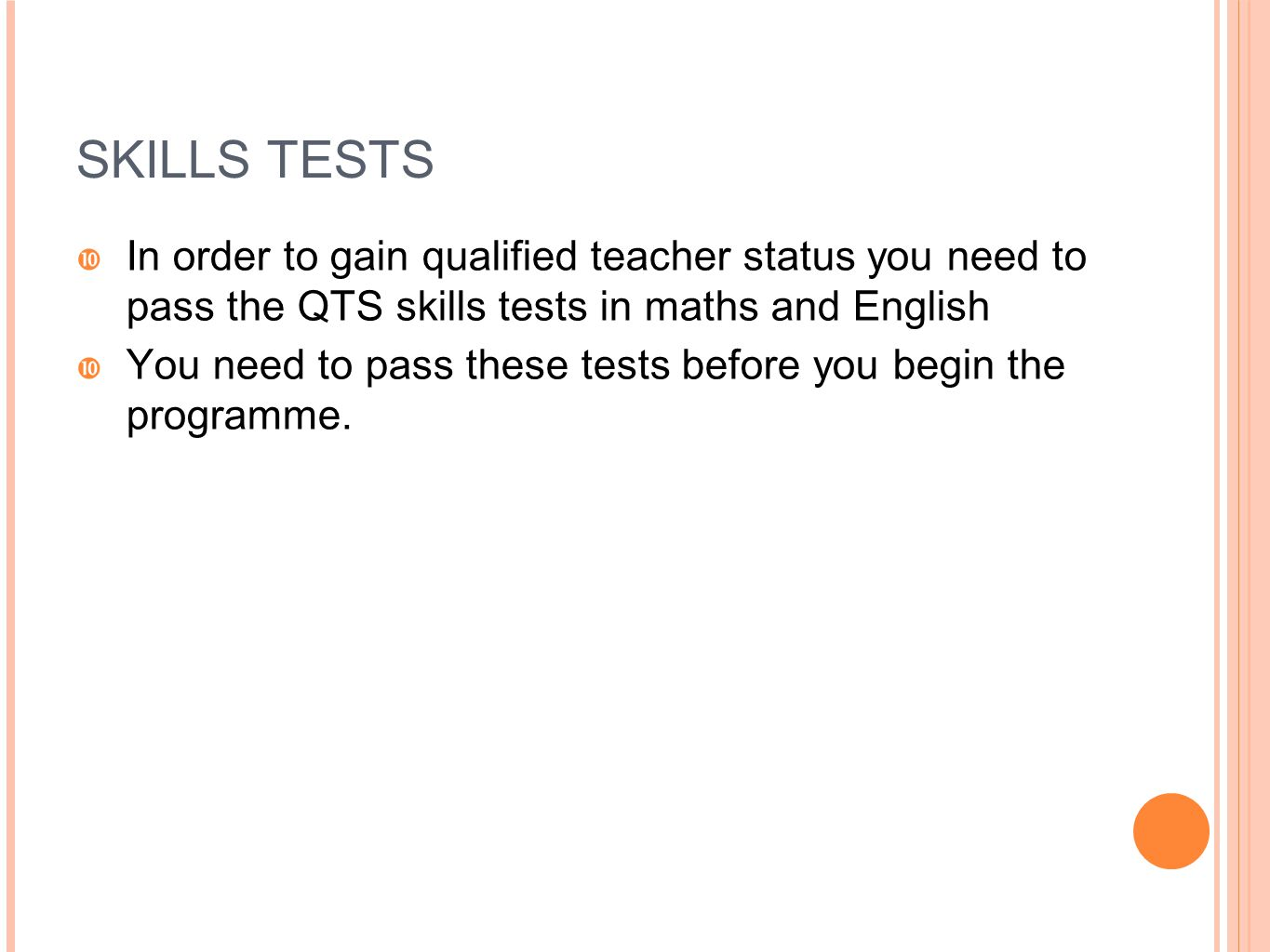 SKILLS TESTS In order to gain qualified teacher status you need to pass the QTS skills tests in maths and English.