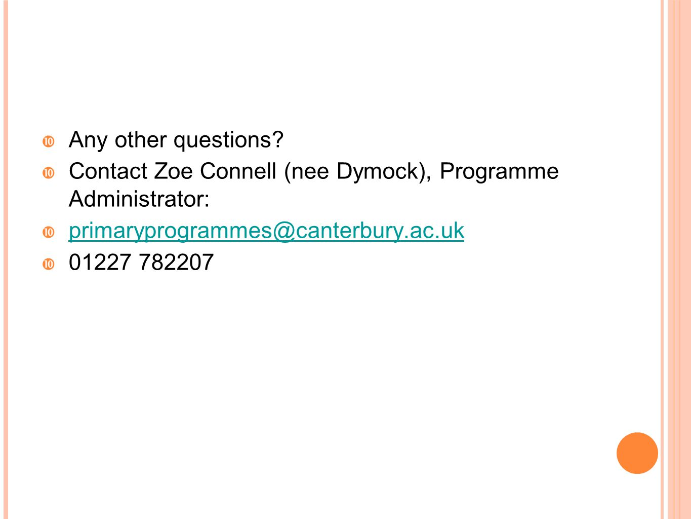 Any other questions Contact Zoe Connell (nee Dymock), Programme Administrator: primaryprogrammes@canterbury.ac.uk.