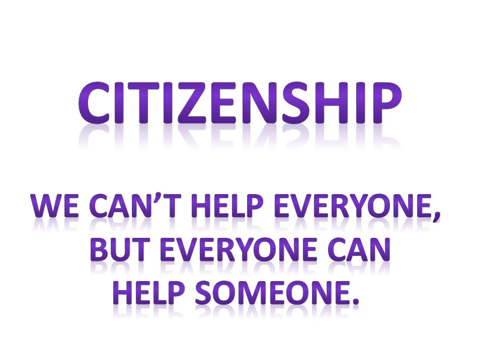 Citizenship We can't help everyone, but everyone can Help someone.