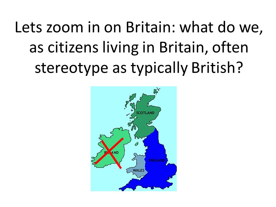 Lets zoom in on Britain: what do we, as citizens living in Britain, often stereotype as typically British