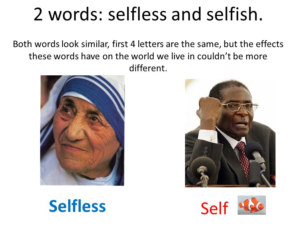 2 words: selfless and selfish.