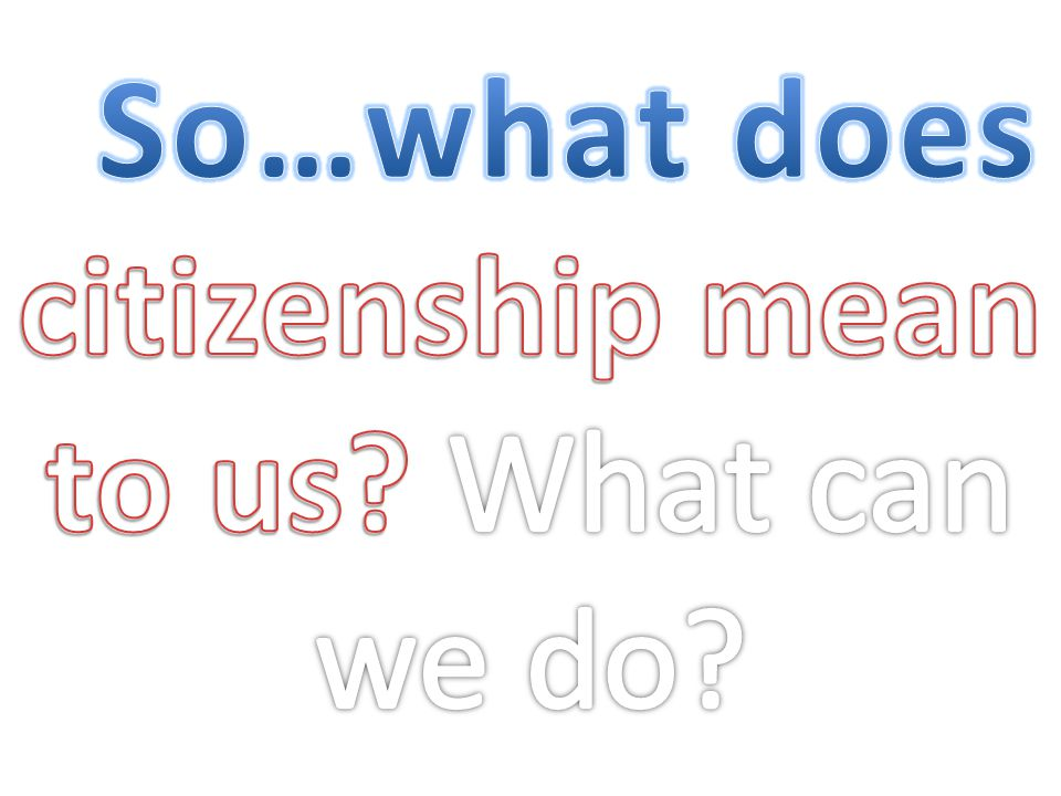 So…what does citizenship mean to us What can we do