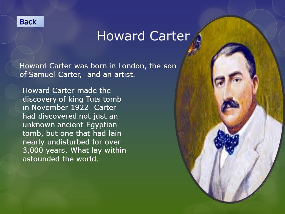 Back Howard Carter. Howard Carter was born in London, the son of Samuel Carter, and an artist.
