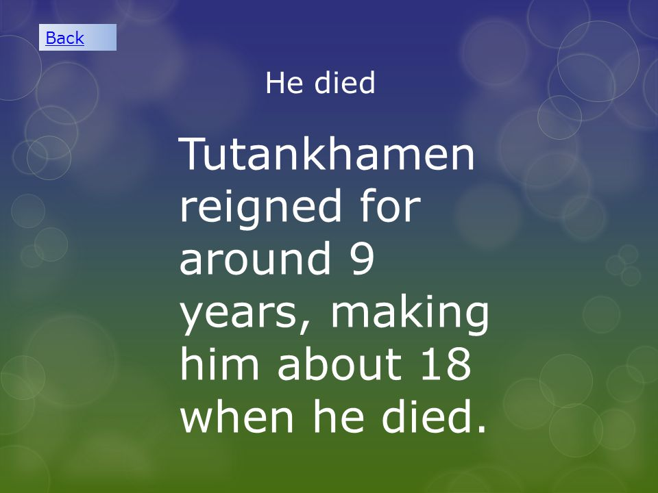 Back He died Tutankhamen reigned for around 9 years, making him about 18 when he died.