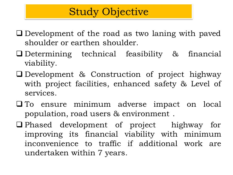 Study Objective Development of the road as two laning with paved shoulder or earthen shoulder.