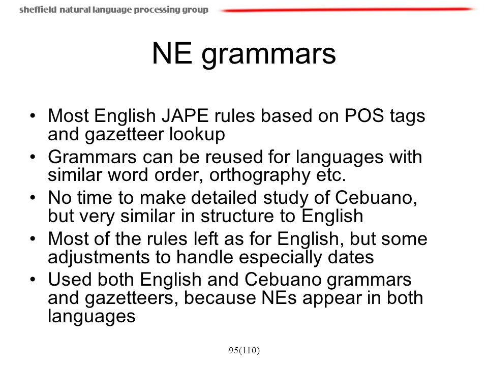 NE grammars Most English JAPE rules based on POS tags and gazetteer lookup.