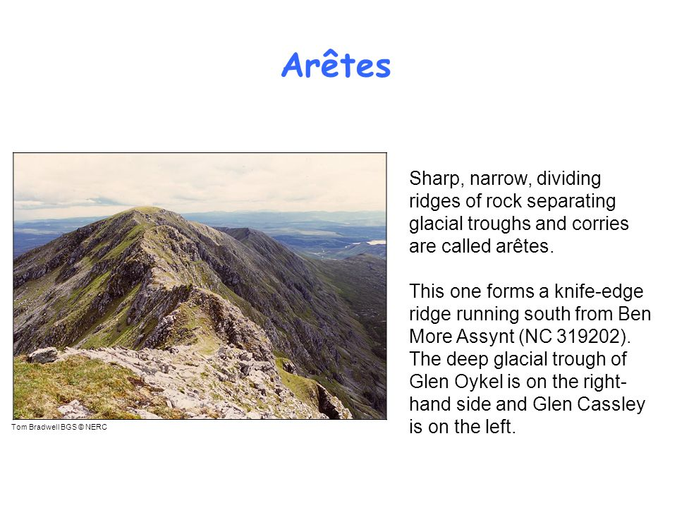 Arêtes Sharp, narrow, dividing ridges of rock separating glacial troughs and corries are called arêtes.