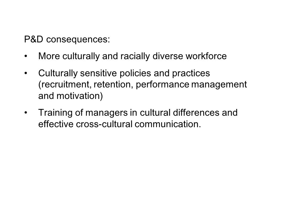 P&D consequences: More culturally and racially diverse workforce.