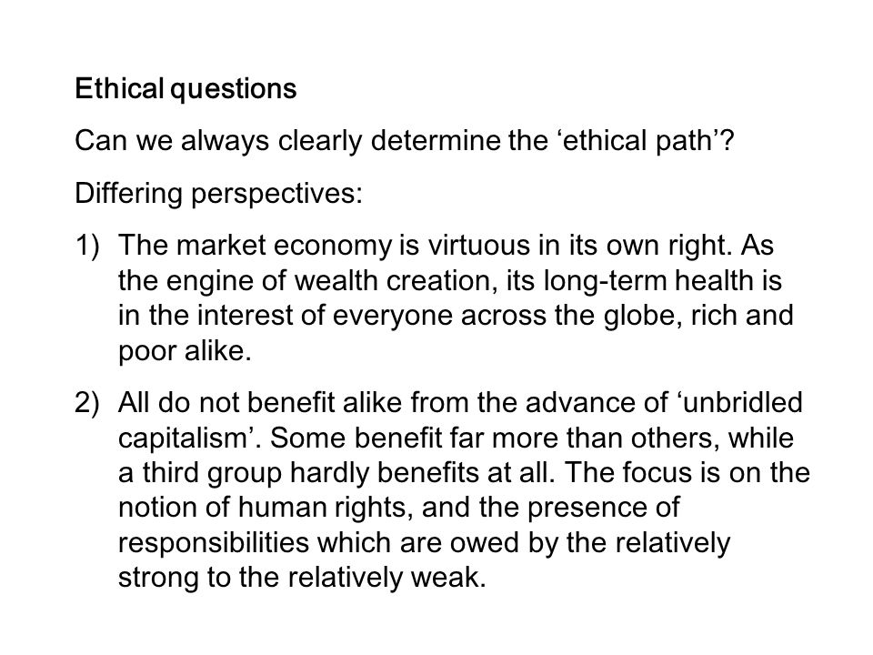 Ethical questions Can we always clearly determine the 'ethical path' Differing perspectives: