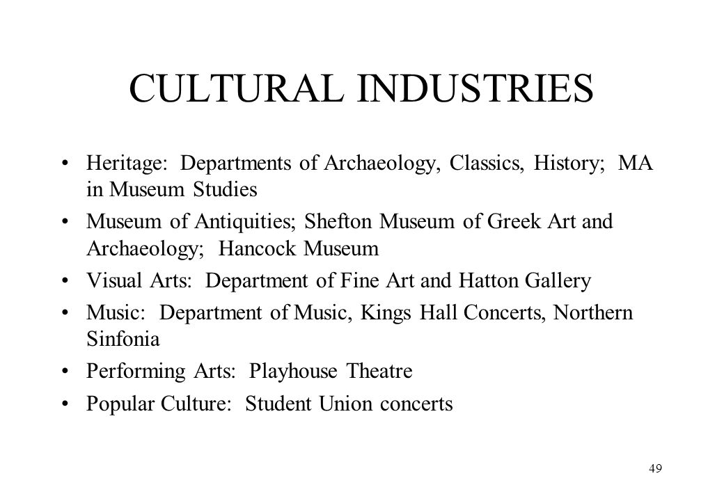 CULTURAL INDUSTRIES Heritage: Departments of Archaeology, Classics, History; MA in Museum Studies.
