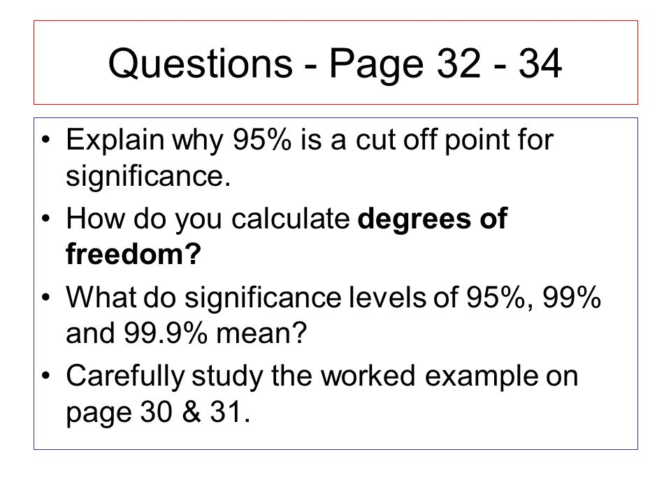Questions - Page 32 - 34 Explain why 95% is a cut off point for significance. How do you calculate degrees of freedom