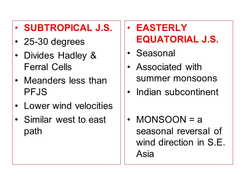 SUBTROPICAL J.S. 25-30 degrees. Divides Hadley & Ferral Cells. Meanders less than PFJS. Lower wind velocities.
