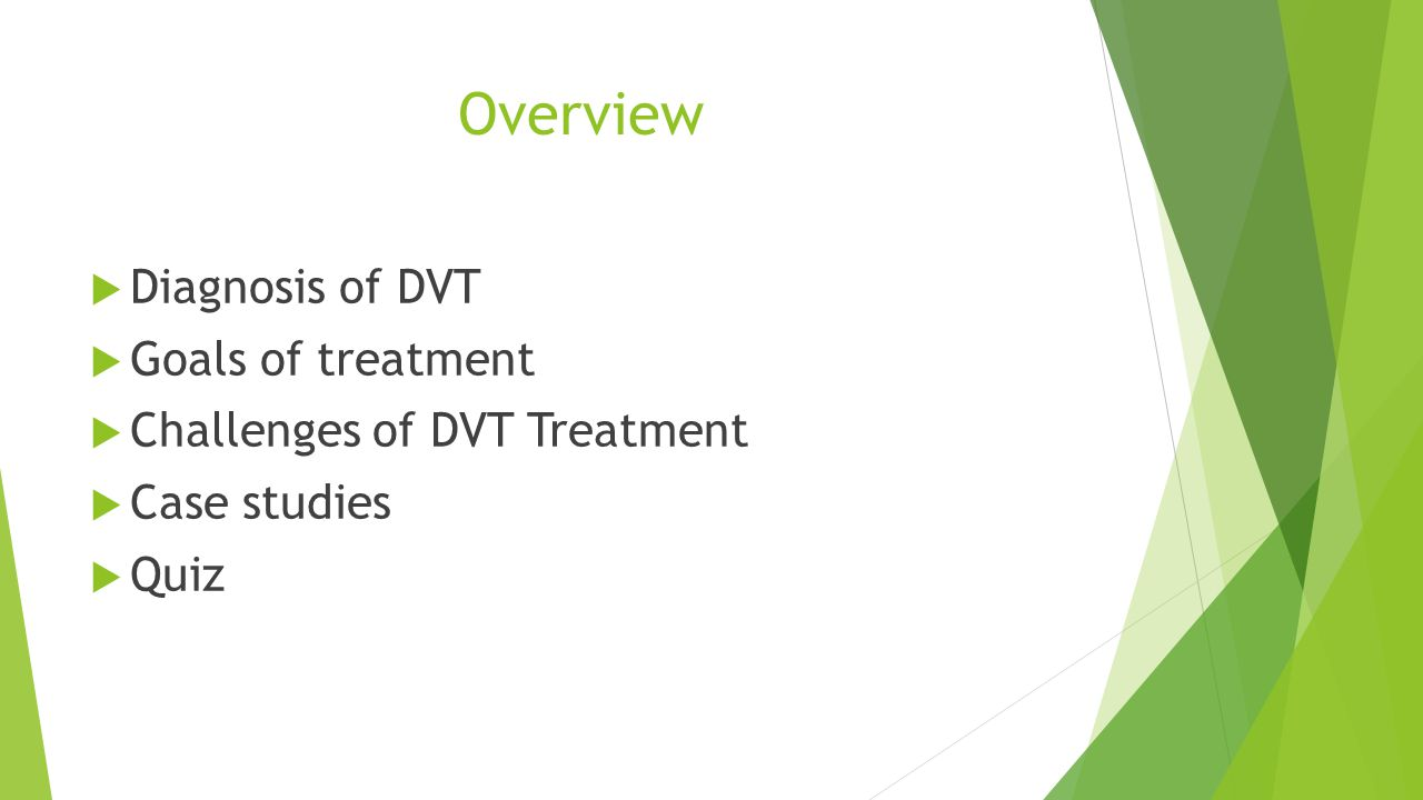 Overview Diagnosis of DVT Goals of treatment