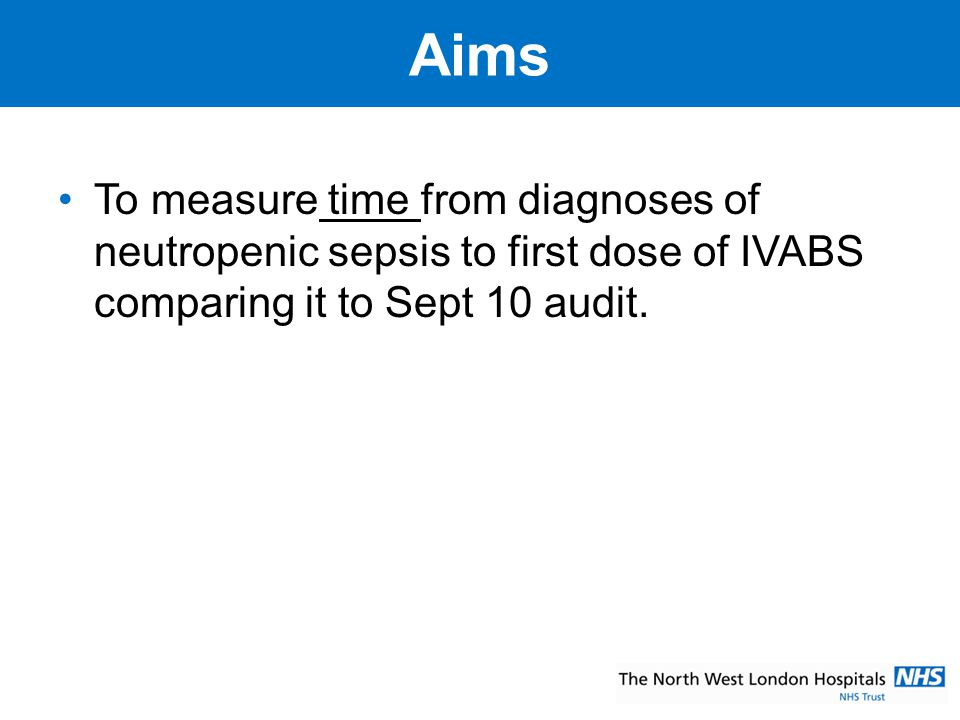 Aims To measure time from diagnoses of neutropenic sepsis to first dose of IVABS comparing it to Sept 10 audit.