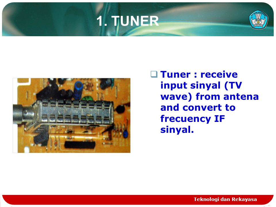 1. TUNER Tuner : receive input sinyal (TV wave) from antena and convert to frecuency IF sinyal.