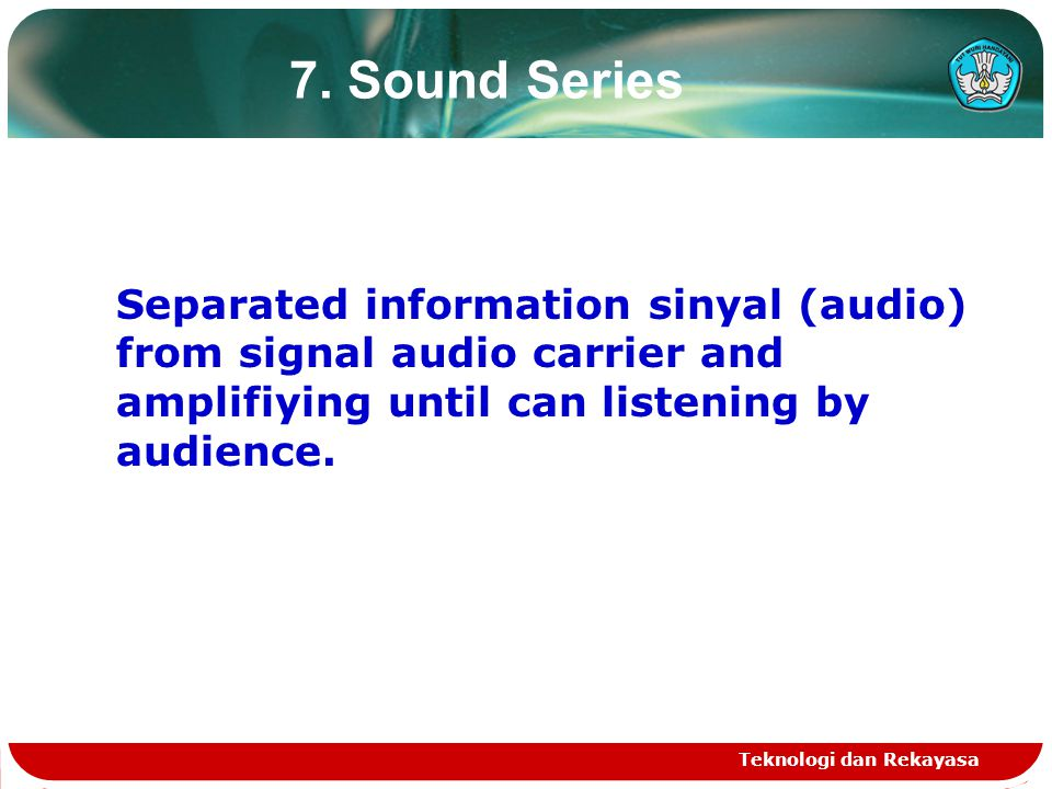 7. Sound Series Separated information sinyal (audio) from signal audio carrier and amplifiying until can listening by audience.