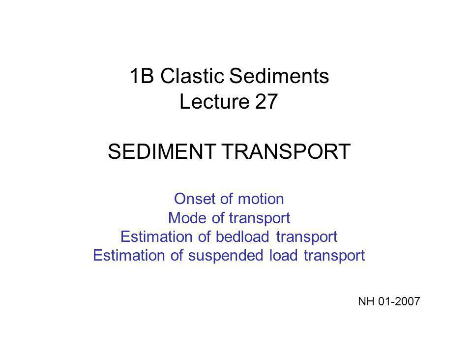 1B Clastic Sediments Lecture 27 SEDIMENT TRANSPORT Onset of motion