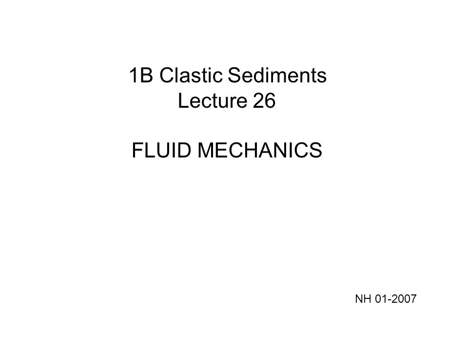 1B Clastic Sediments Lecture 26 FLUID MECHANICS NH 01-2007