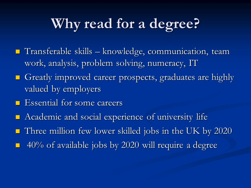 Why read for a degree Transferable skills – knowledge, communication, team work, analysis, problem solving, numeracy, IT.