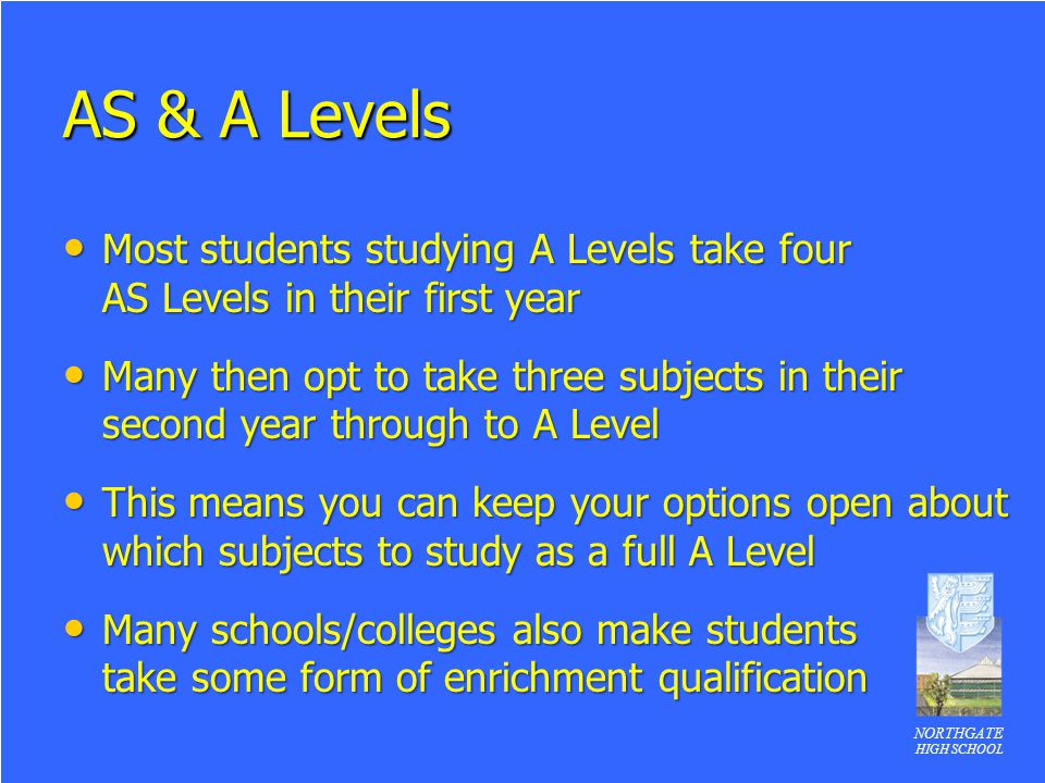 AS & A Levels Most students studying A Levels take four AS Levels in their first year.