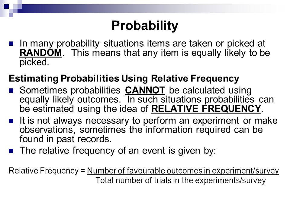 Probability In many probability situations items are taken or picked at RANDOM. This means that any item is equally likely to be picked.