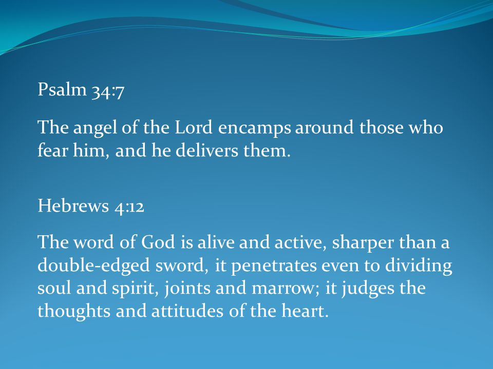 Psalm 34:7 The angel of the Lord encamps around those who fear him, and he delivers them. Hebrews 4:12.